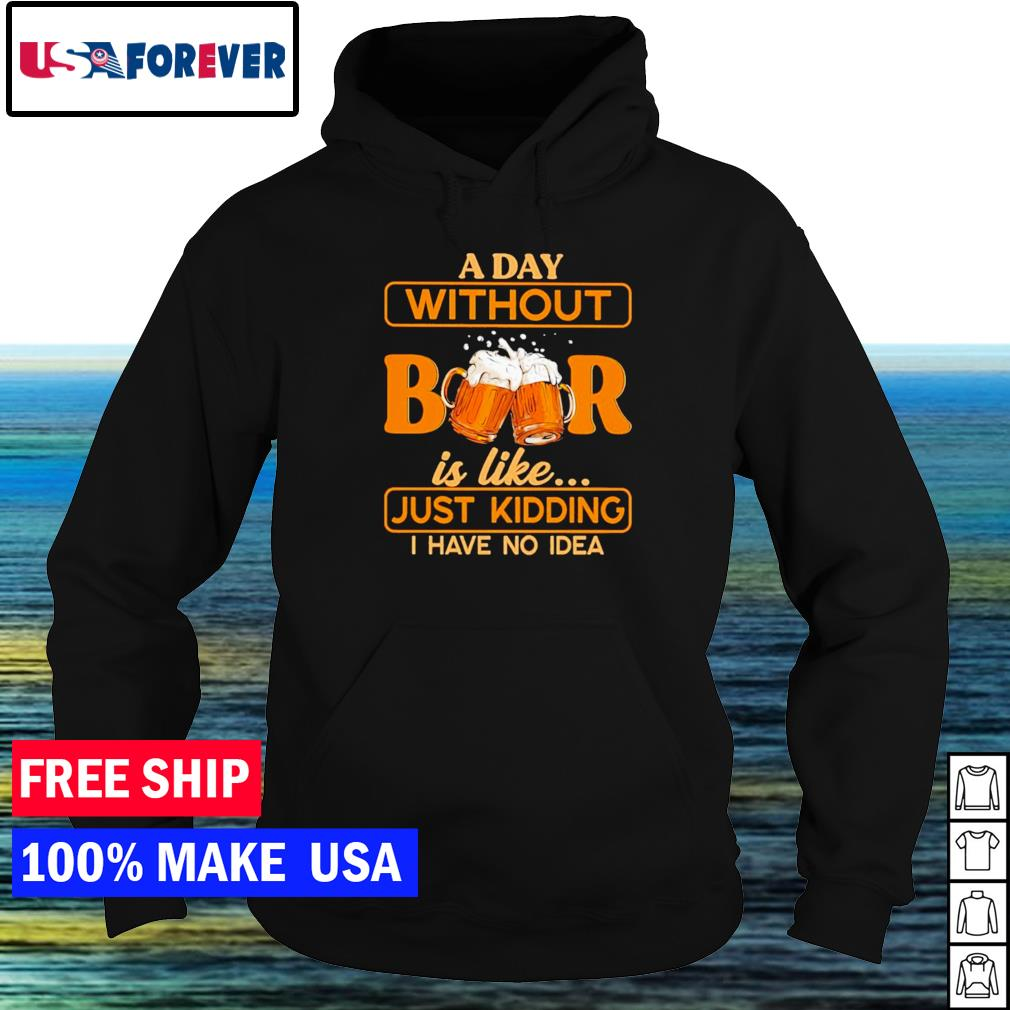 A day without beer is like just kidding I have no idea s hoodie