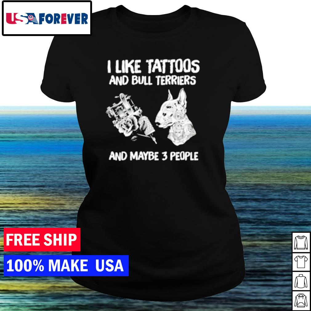 I like tattoos and bull terriers and maybe 3 people s ladies tee