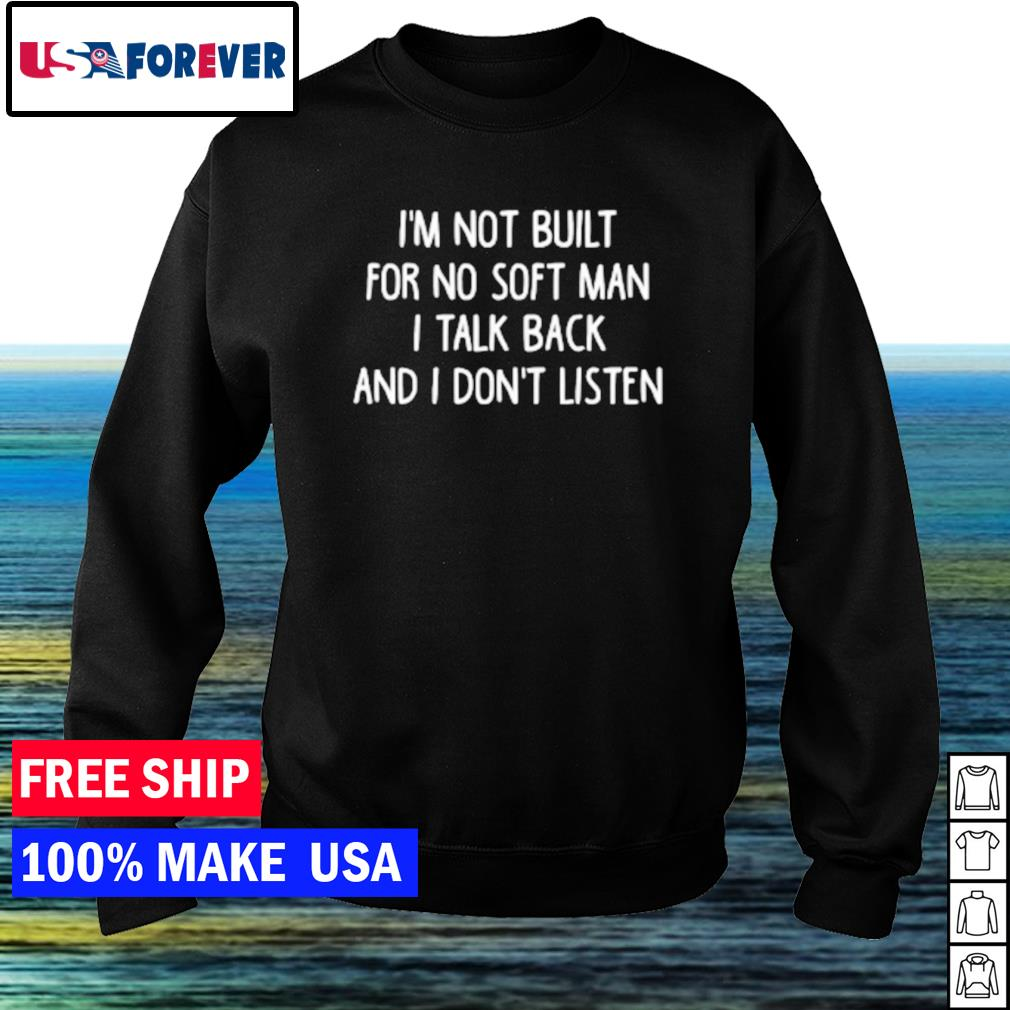 I'm not built for no soft man I talk back and I don't listen s sweater