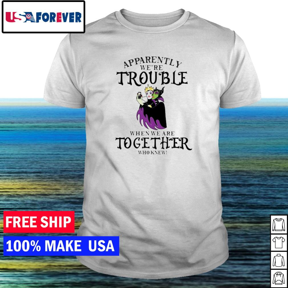 Malefica apparently we're trouble when we are together who knew shirt