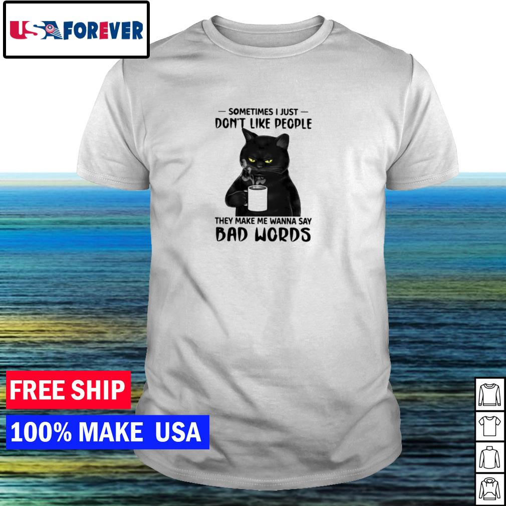 Black cat sometimes I just don't like people they make me wanna say bad words shirt