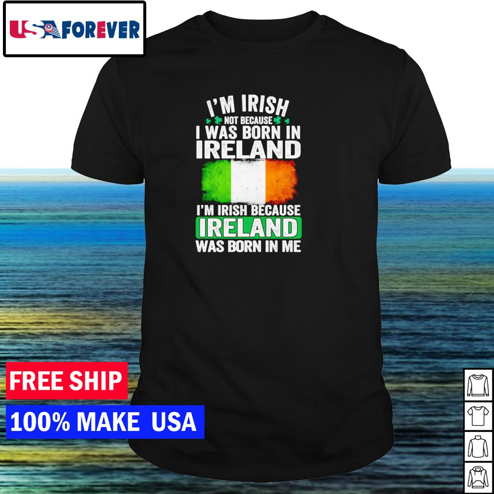 I'm Irish not because I was born in Ireland I'm Irish because Ireland was born in me shirt