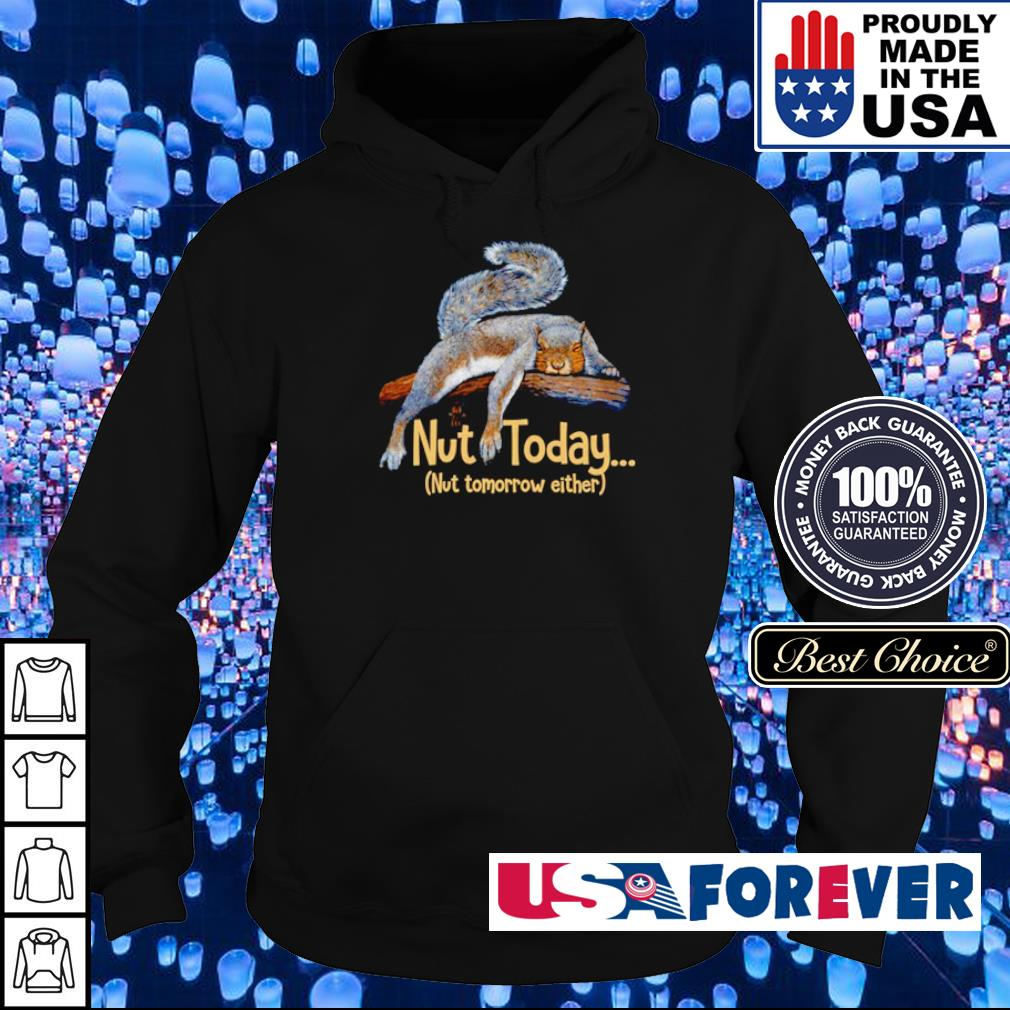 Squirrel nut today nut tomorrow either s hoodie