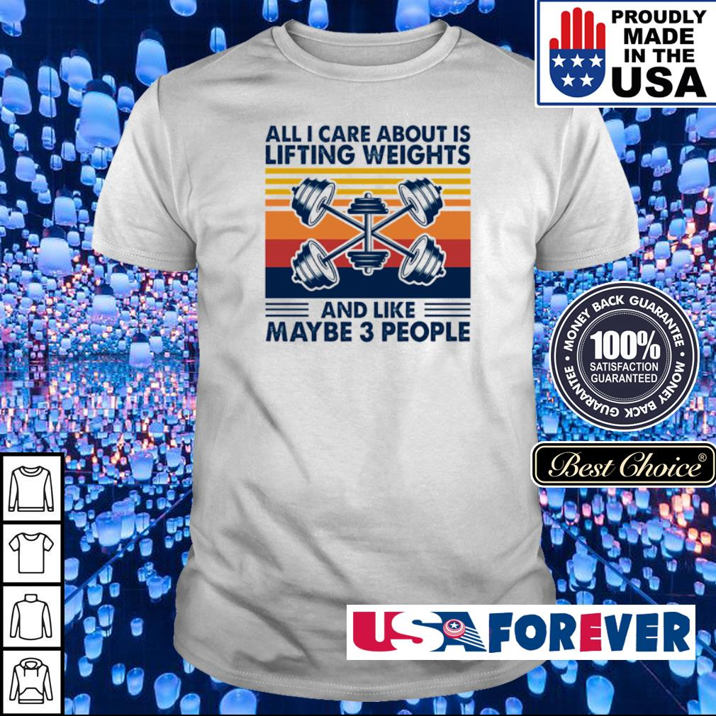 All I care about is lifting weights and like maybe 3 people vintage shirt