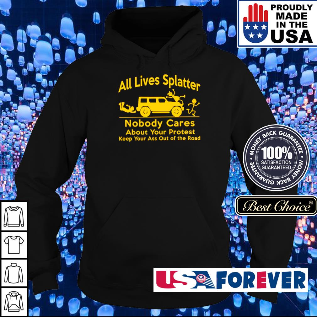 All lives splatter nobody cares about your protest keep your ass out of the road s hoodie