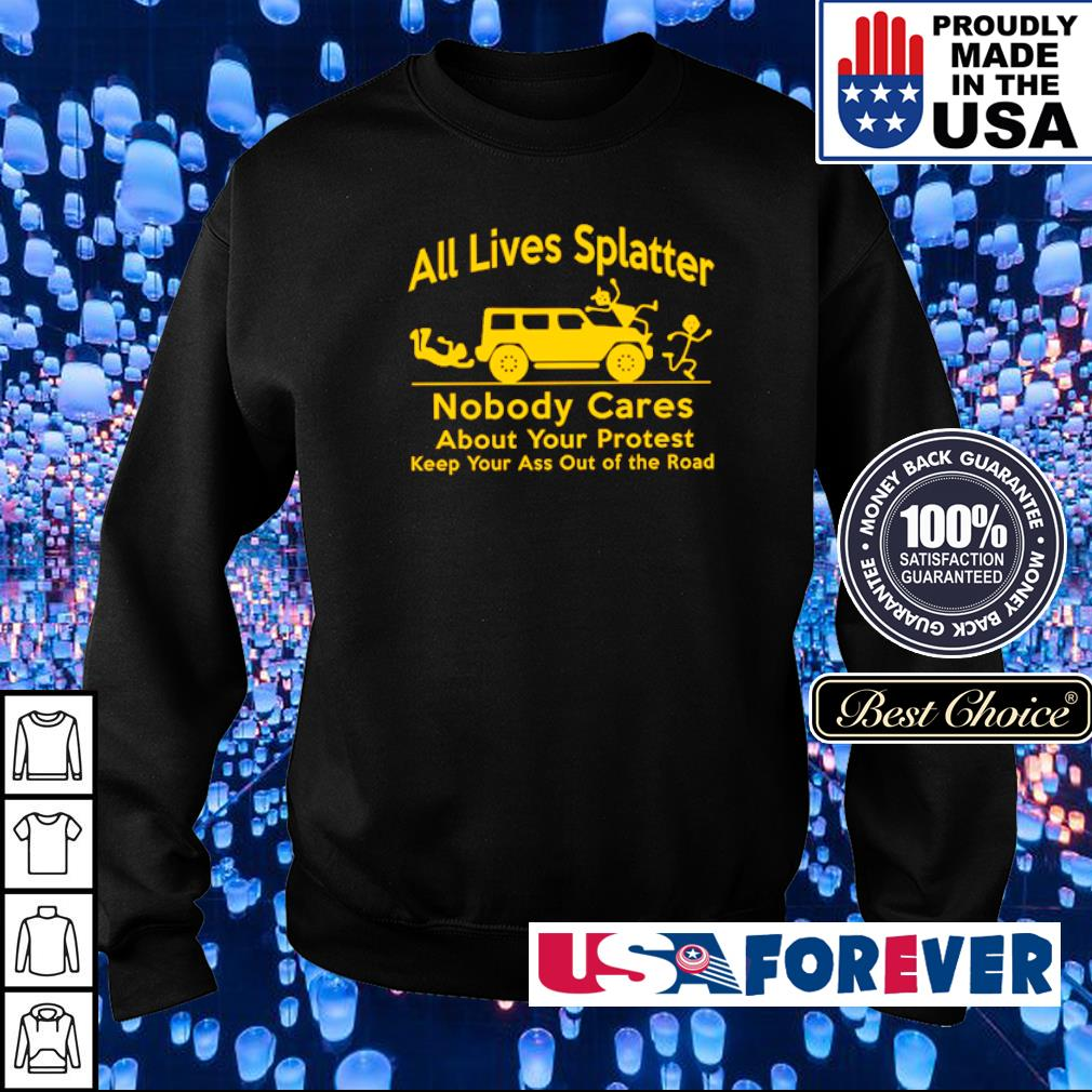 All lives splatter nobody cares about your protest keep your ass out of the road s sweater