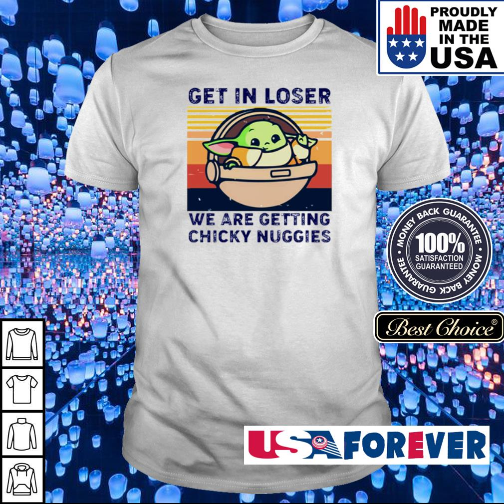 Baby Yoda get in loser we are getting chicky nuggies shirt