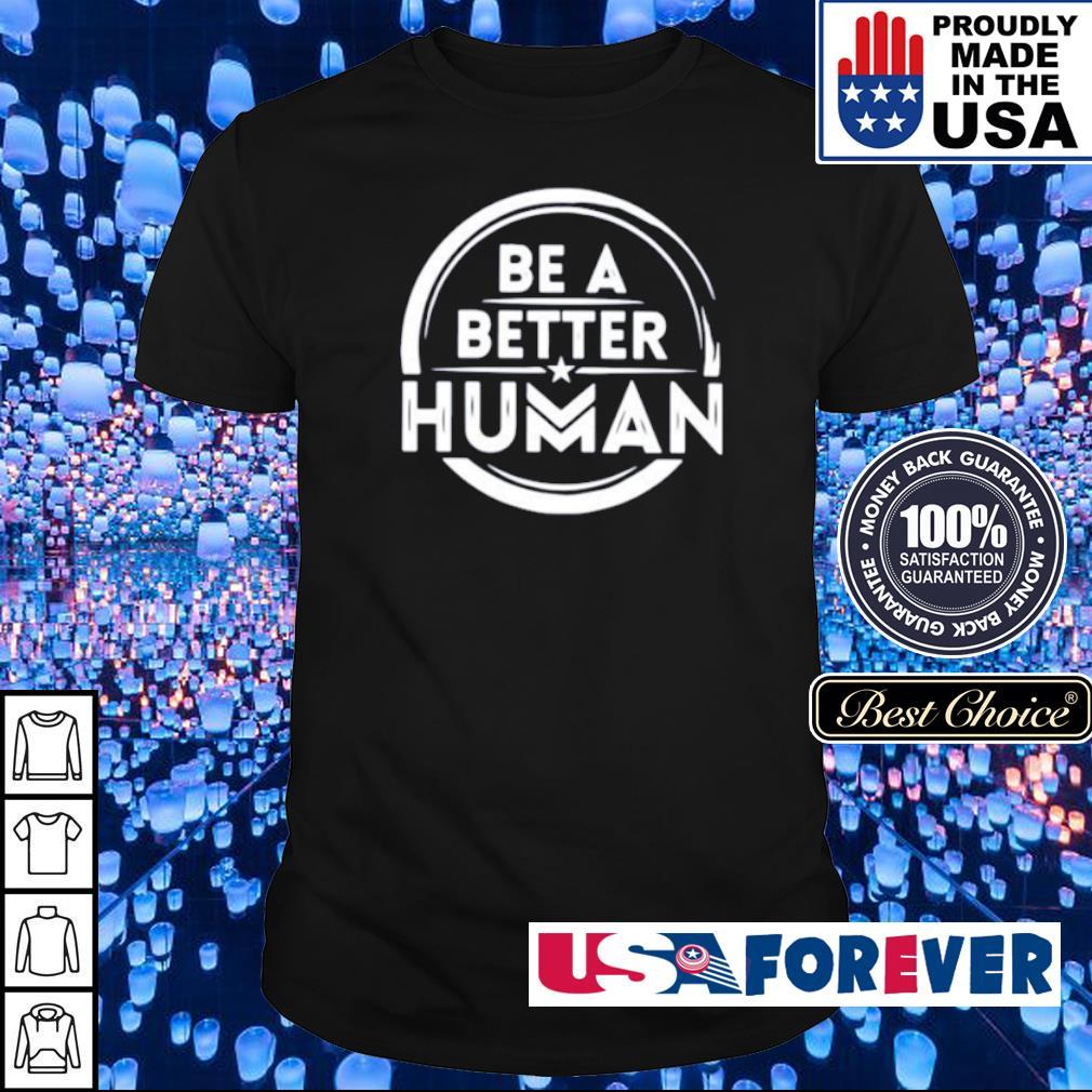 Be a better human shirt