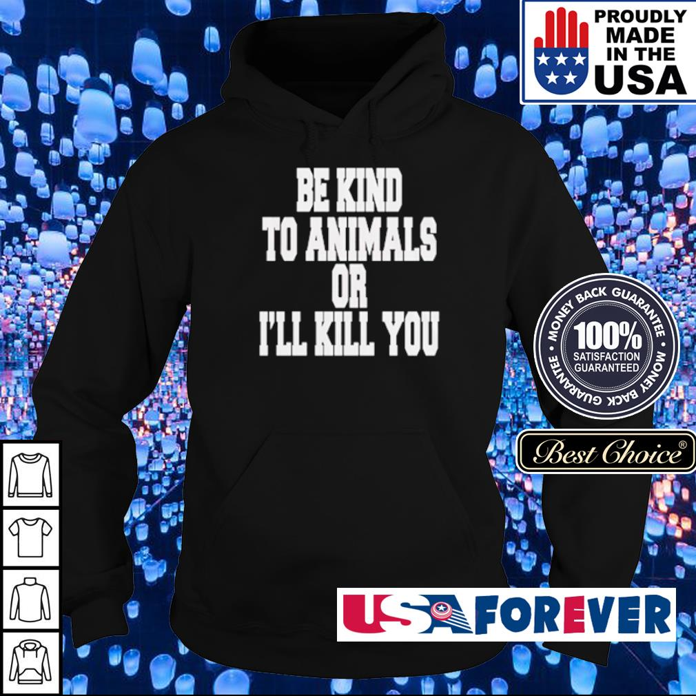Be kind to animals or I'll kill you s hoodie