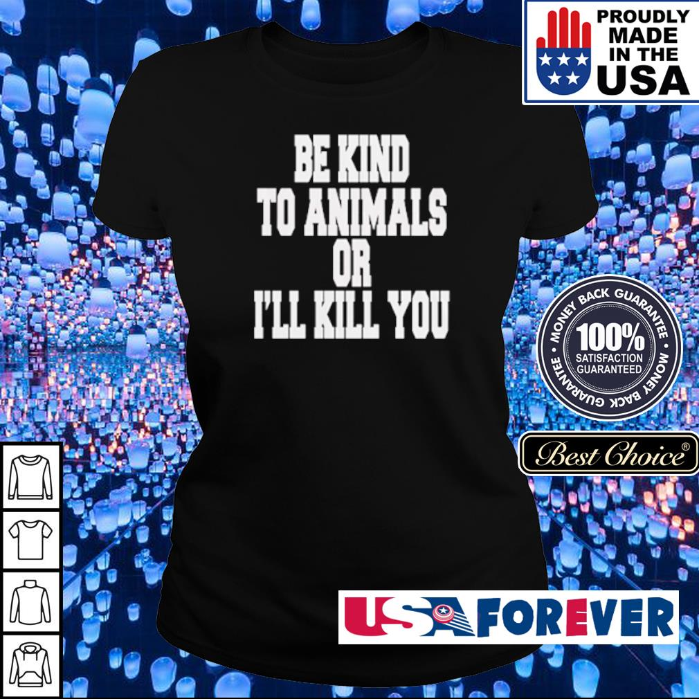 Be kind to animals or I'll kill you s ladies