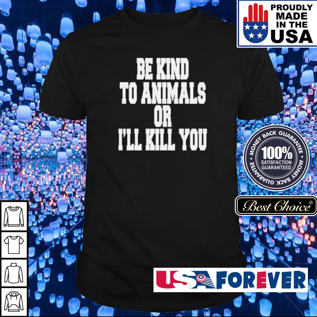 Be kind to animals or I'll kill you shirt