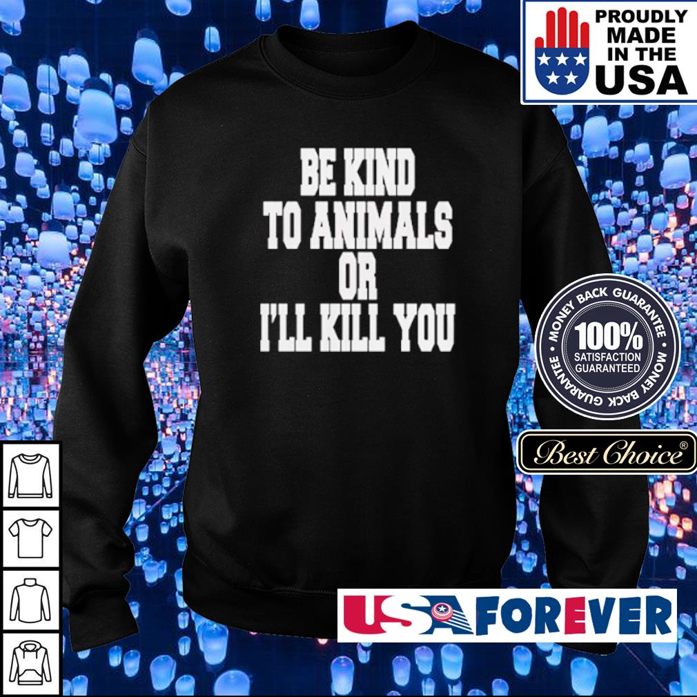 Be kind to animals or I'll kill you s sweater
