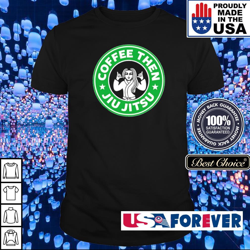 Coffee then Jiu Jitsu shirt