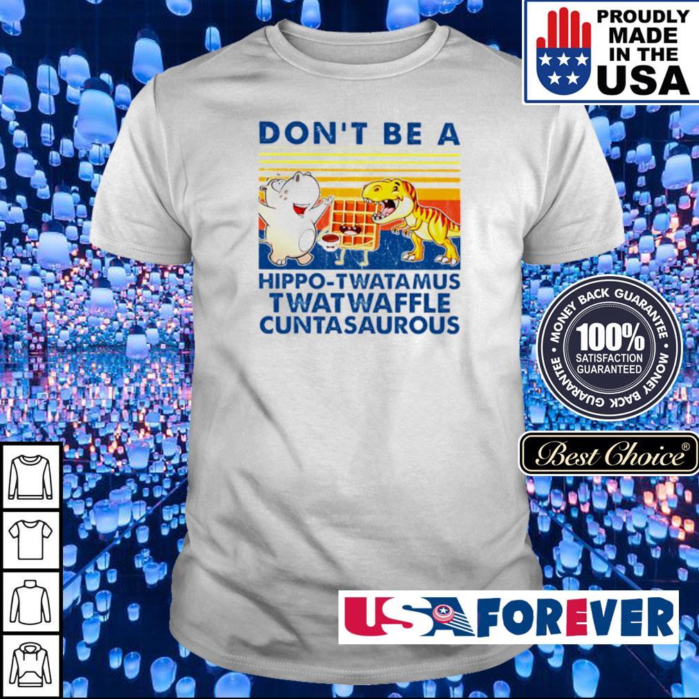 Don't be a hippo-twatamus twatwaffle cuntasaurous shirt