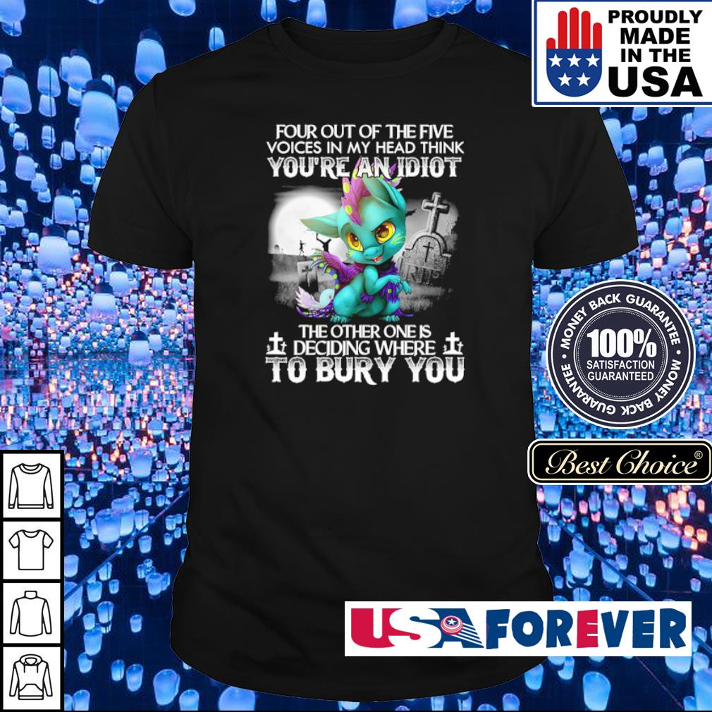 Four out of the five voices in my head think you're an idiot the other one in deciding where wo bury you shirt