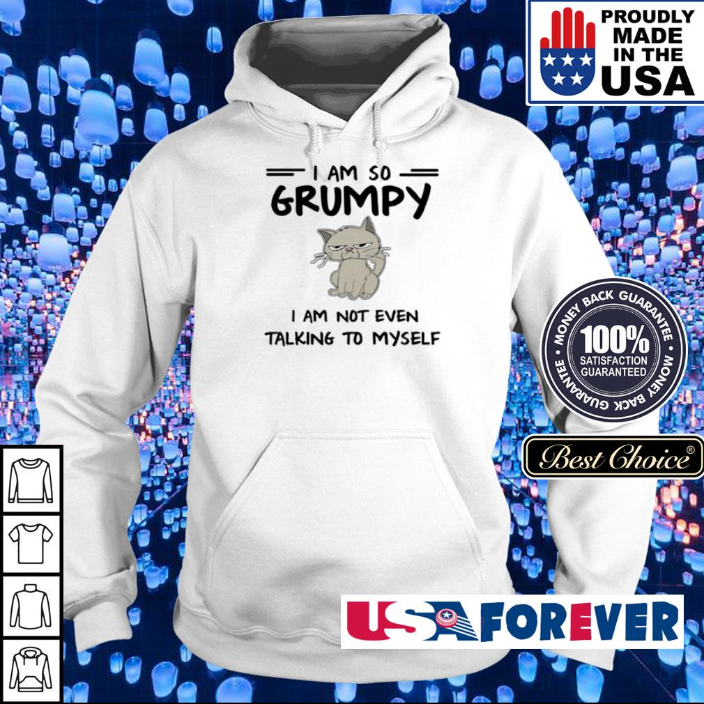 I am so Grumpy I am not even talking to myself s hoodie