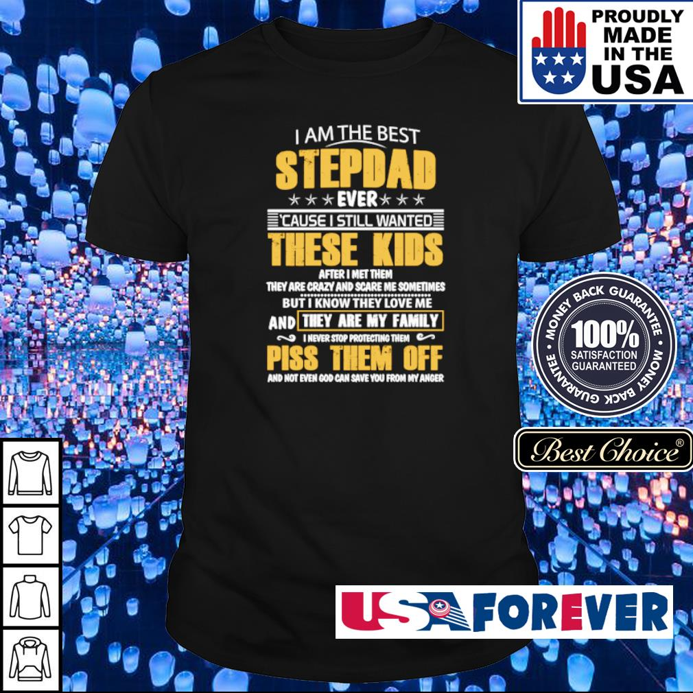 I am the best stepdad ever cause I still wanted these kids after met them shirt