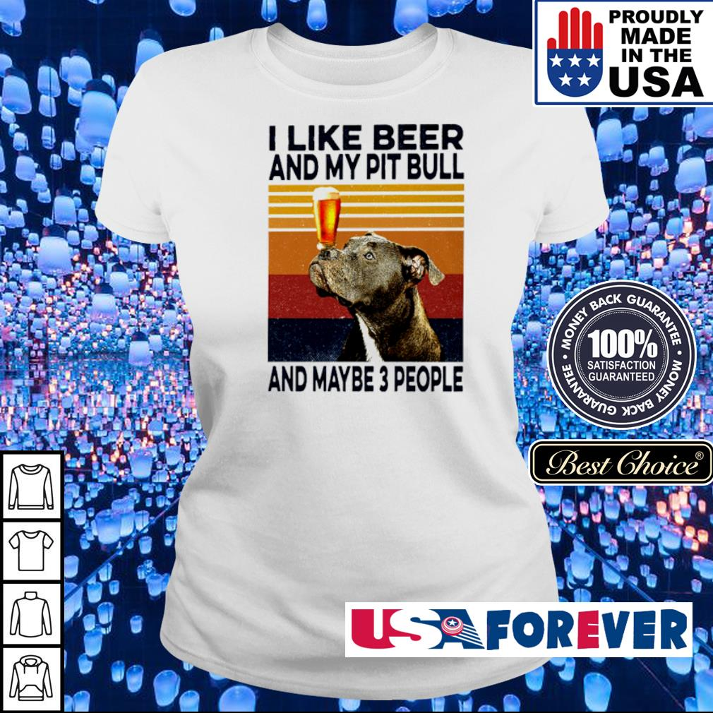 I like beer and my Pitbull and maybe 3 people vintage s ladies