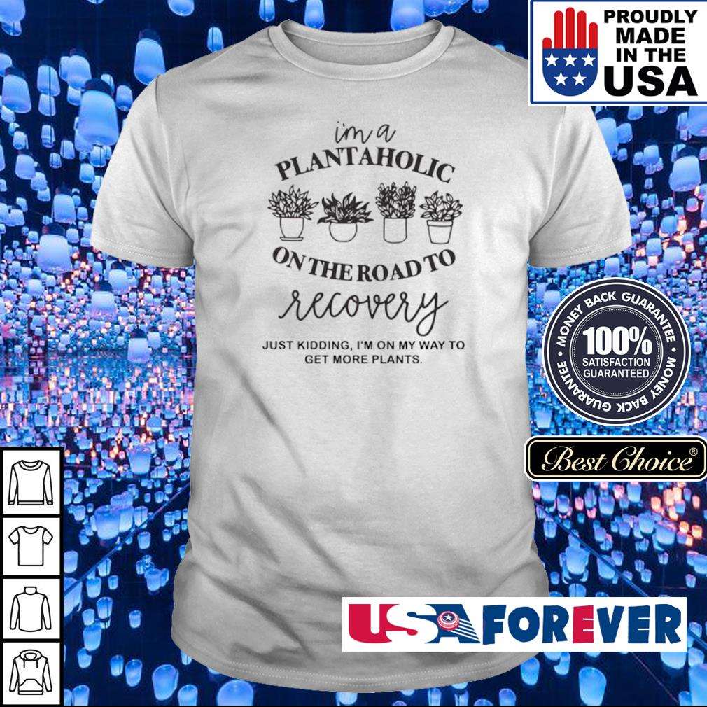 I'm a plantaholic on the road to recovery just kidding I'm on my way to get more plants shirt