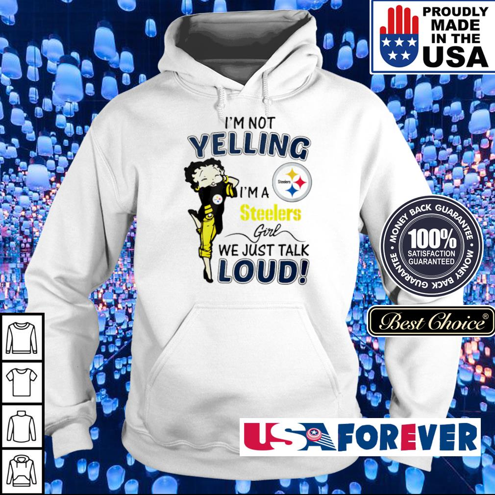 I'm not yelling I'm a Steelers girl we just talk loud s hoodie
