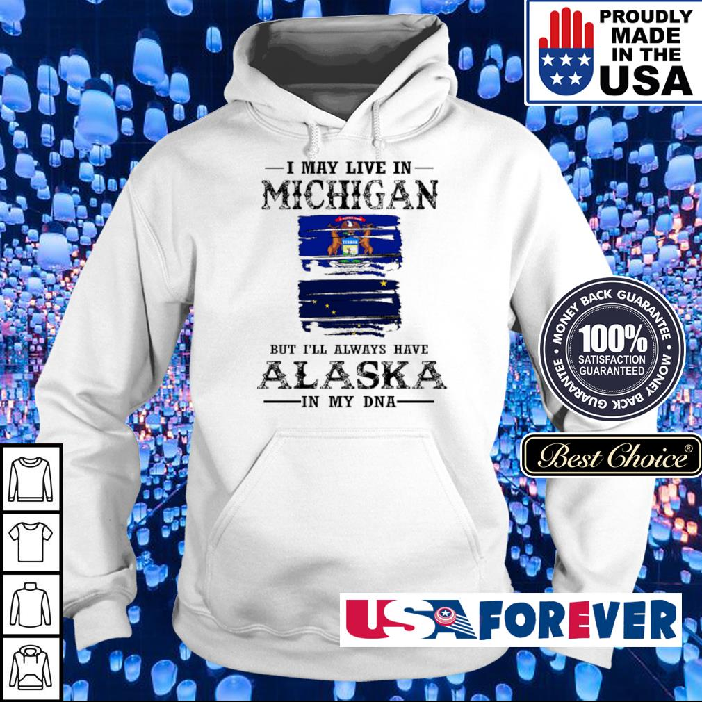 I may live in Michigan but I'll always have Alaska in my DNA s hoodie