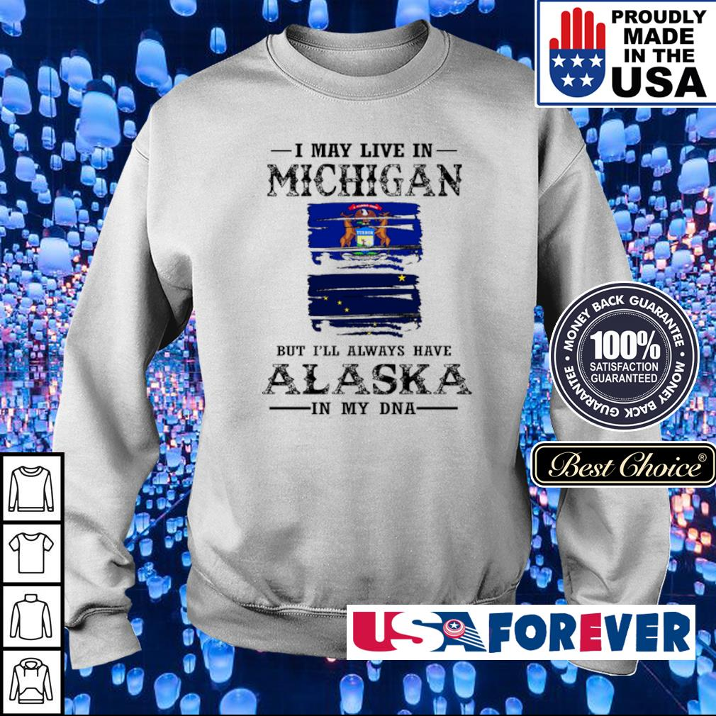 I may live in Michigan but I'll always have Alaska in my DNA s sweater