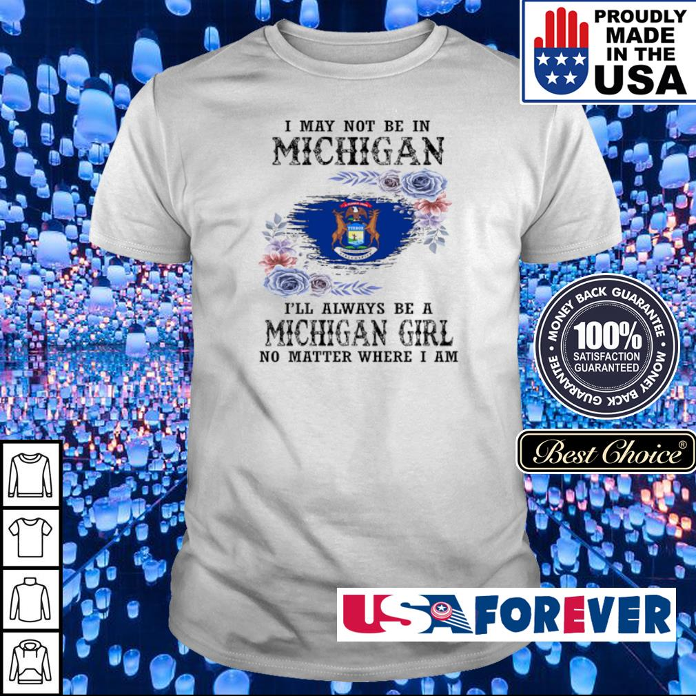 I may not be in Michigan I'll always be a Michigan girl no matter where I am shirt