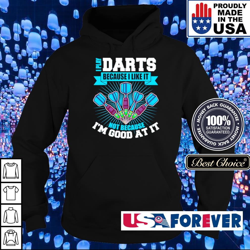 I play darts because I like it not because I'm good at it s hoodie