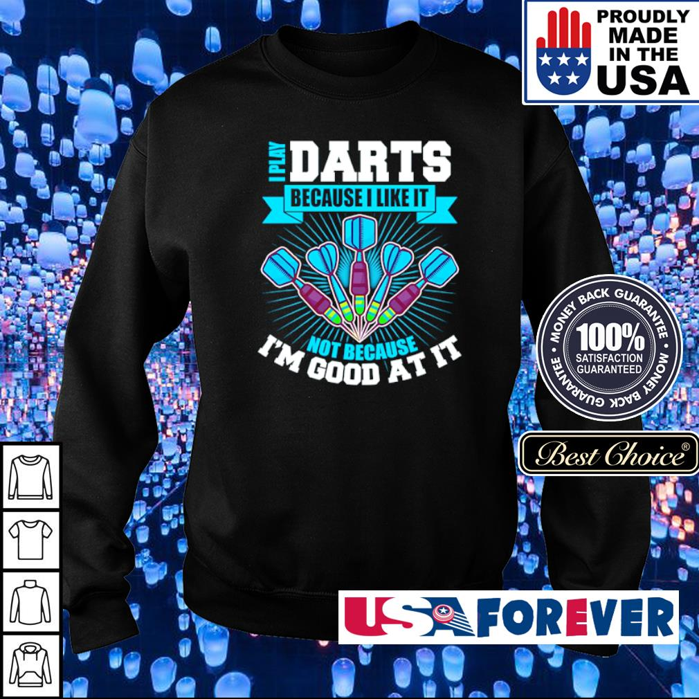 I play darts because I like it not because I'm good at it s sweater