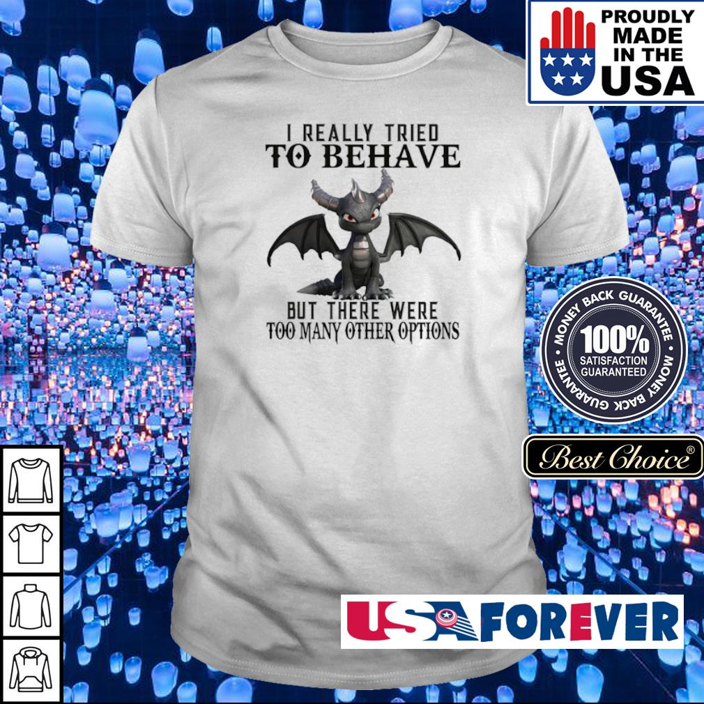 I really tried to bahave but there were too many other options shirt