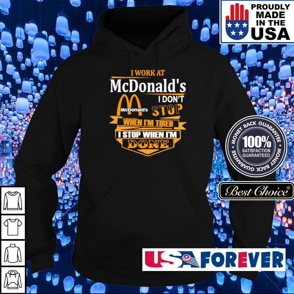 I work at McDonald's I don't stop when I'm tired I stop when I'm done s hoodie