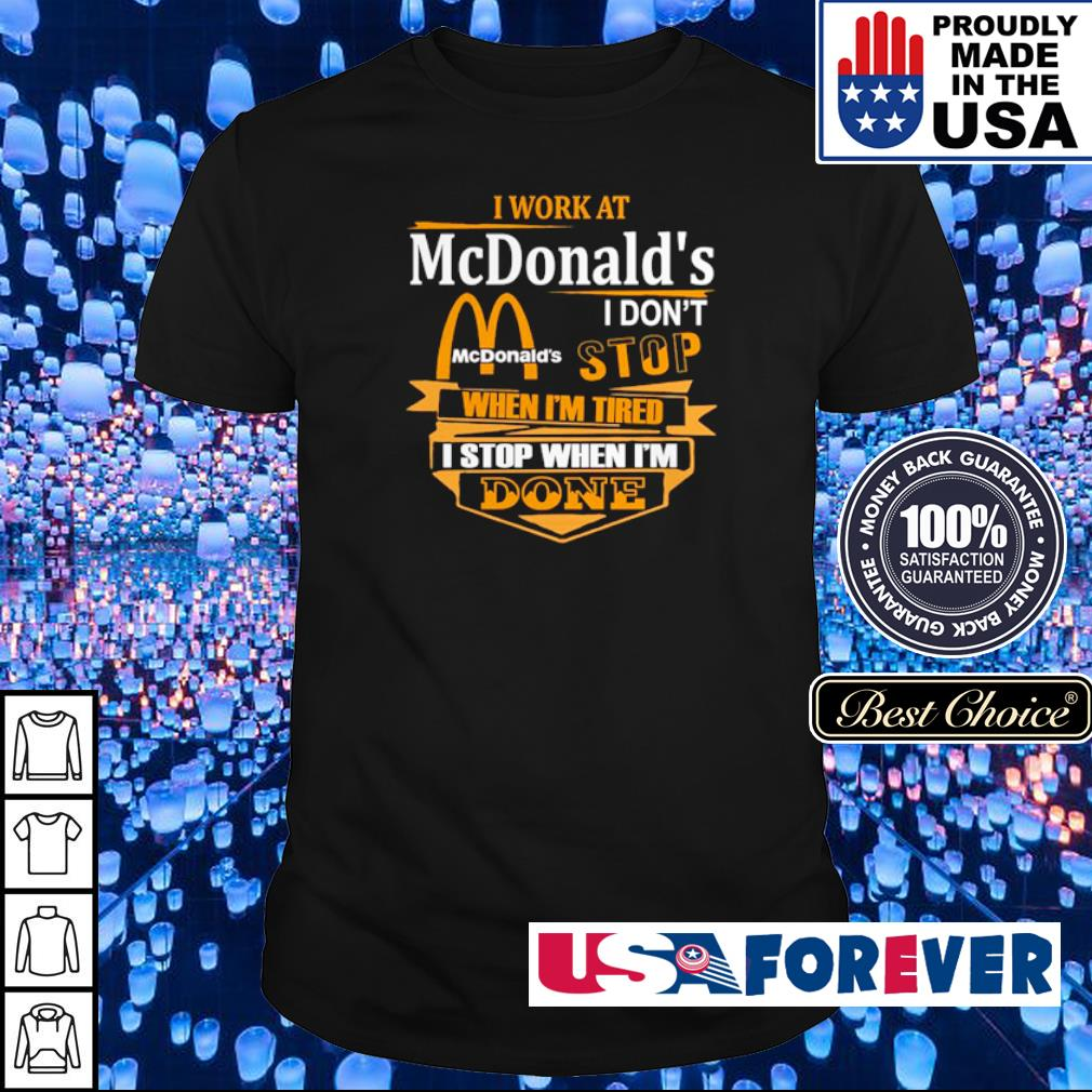 I work at McDonald's I don't stop when I'm tired I stop when I'm done shirt