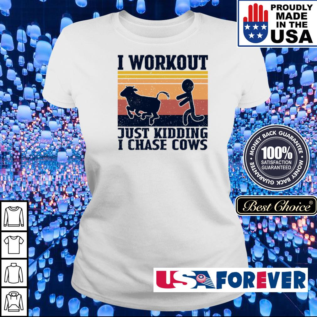 I workout just kidding I chase cows s ladies
