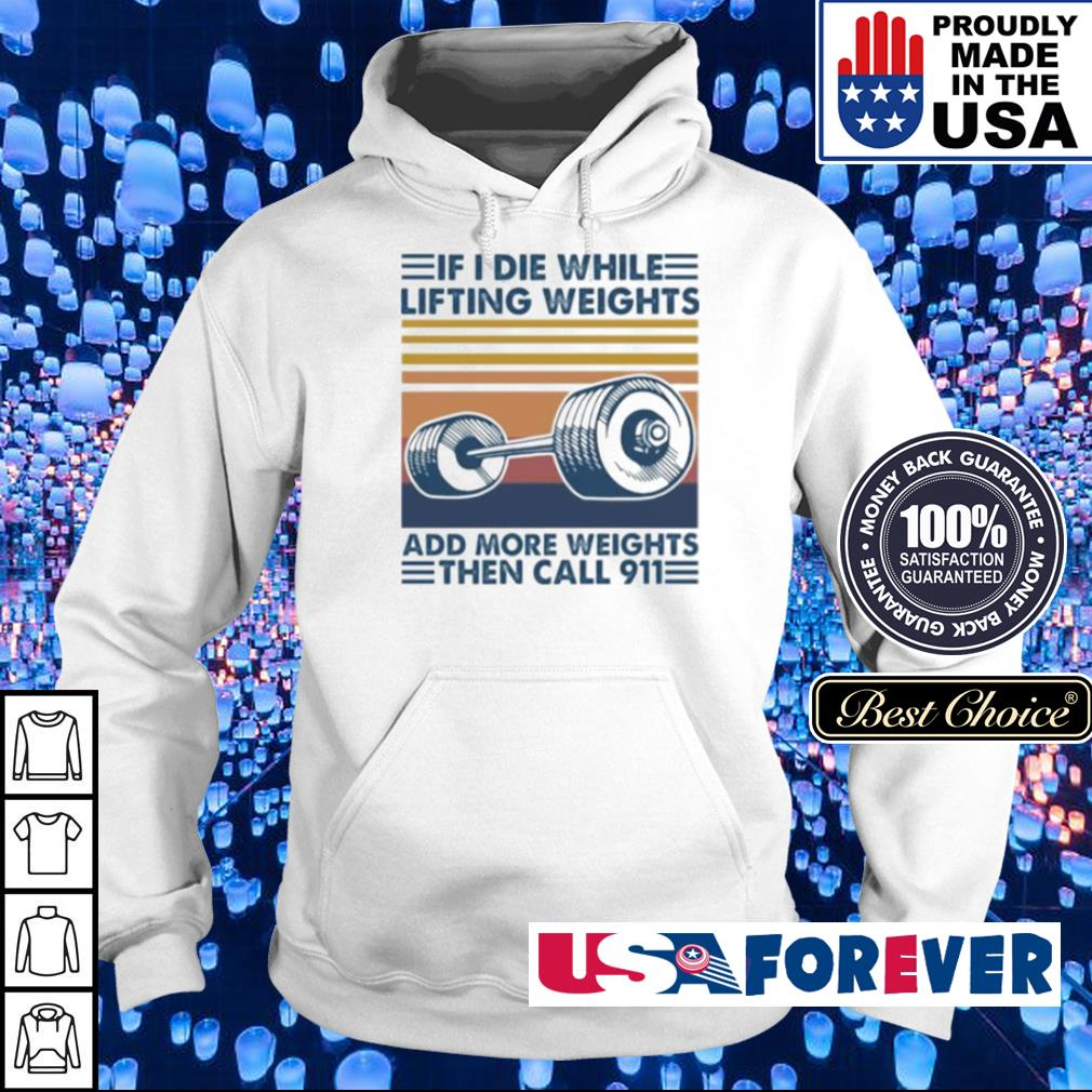 If I die while lifting weights add more weights then call 911 s hoodie