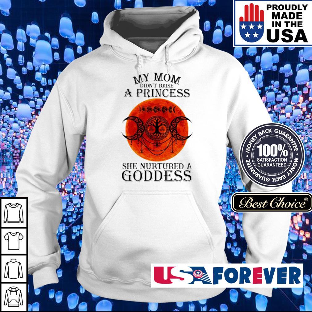 My mom didn't raise a princess she nurtured a Goddess s hoodie