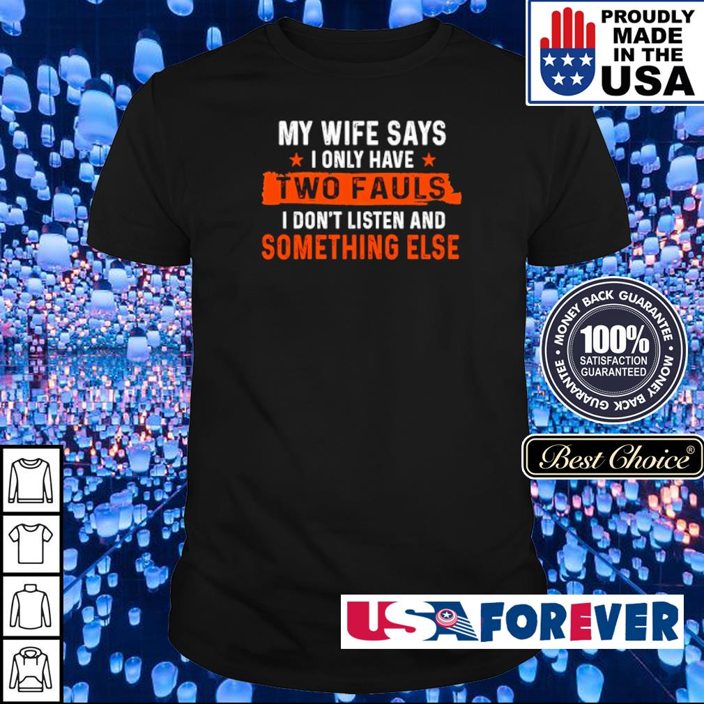 My wife says I only have two fauls I don't listen and something else shirt