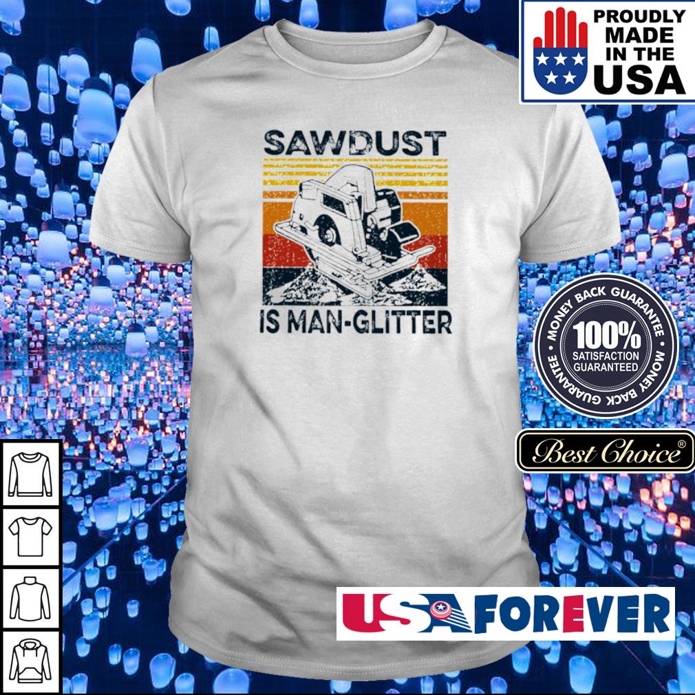 Sawdust is man-glitter vintage shirt