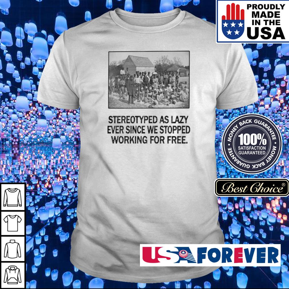 Stereotyped as lazy ever since we stopped working for free shirt