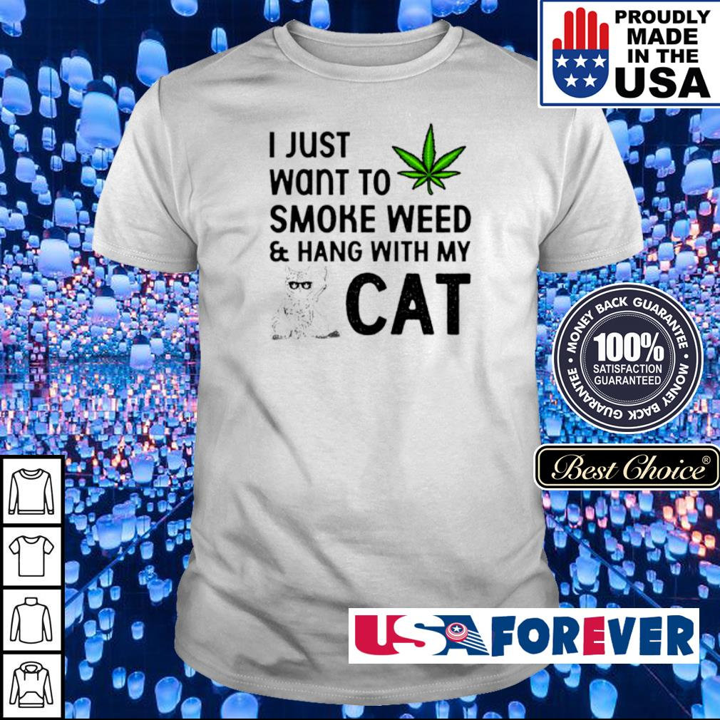 U just want to smoke weed and hang with my cat shirt