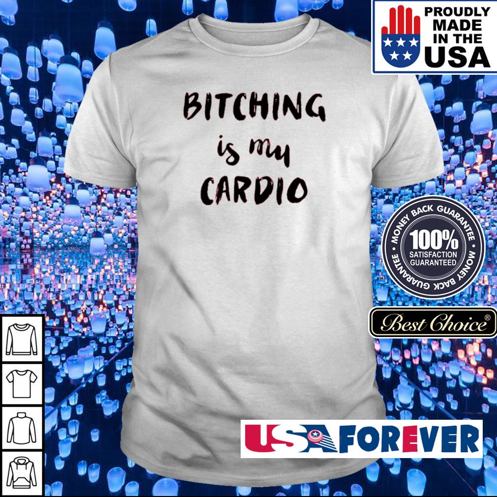 Bitching is my cardio shirt