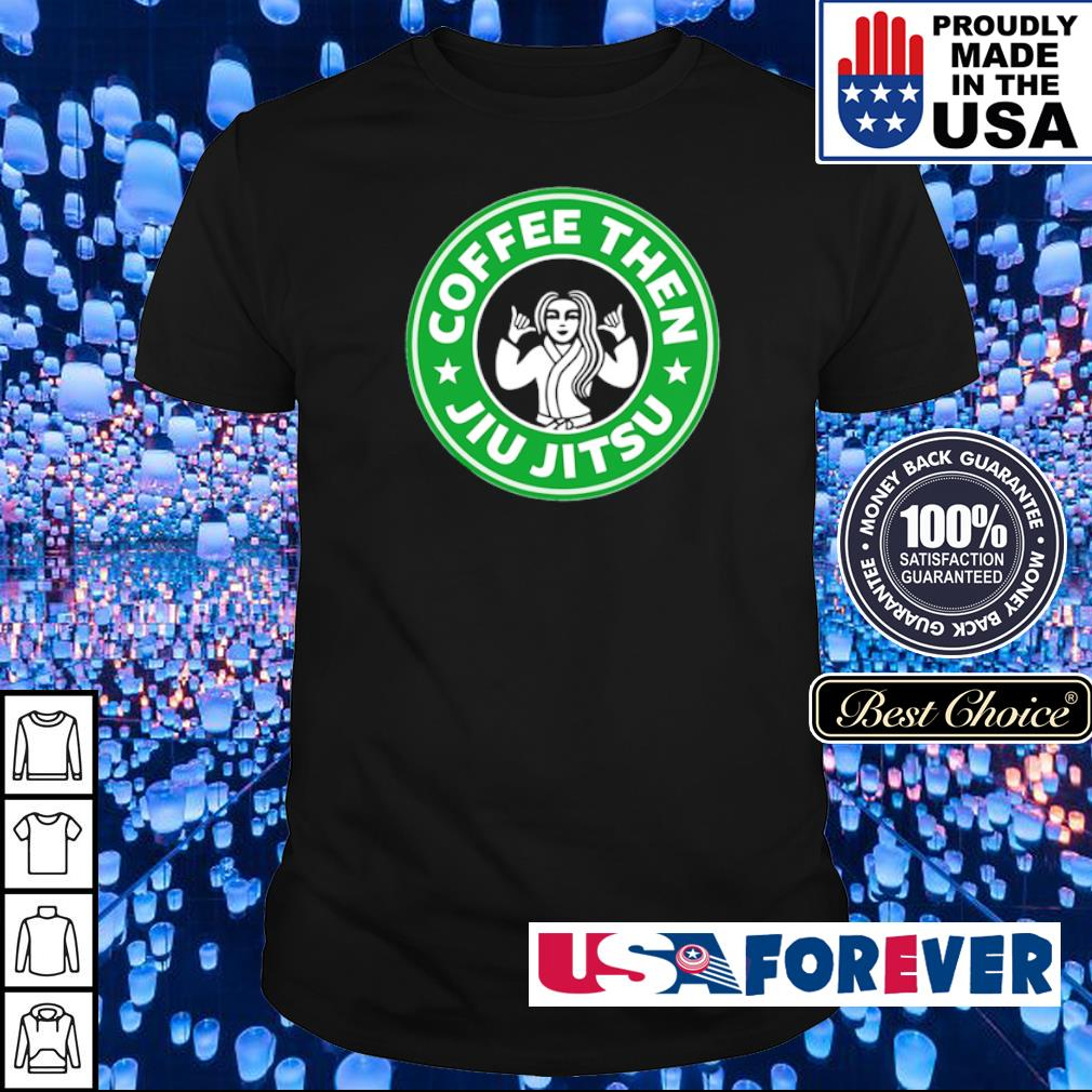 Coffee thn Jiu Jitsu shirt