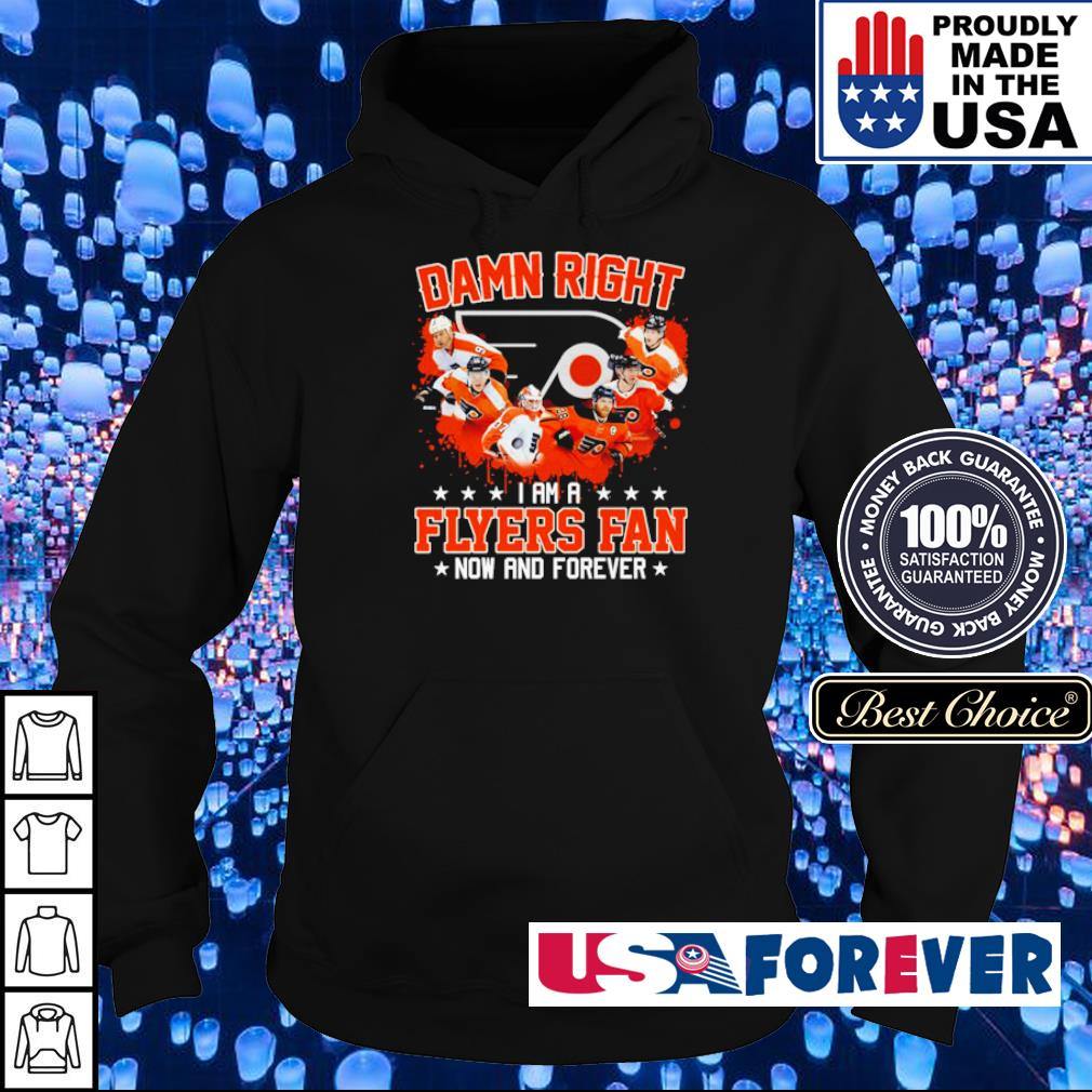 Damn right I am a Flyers fan now and forever s hoodie