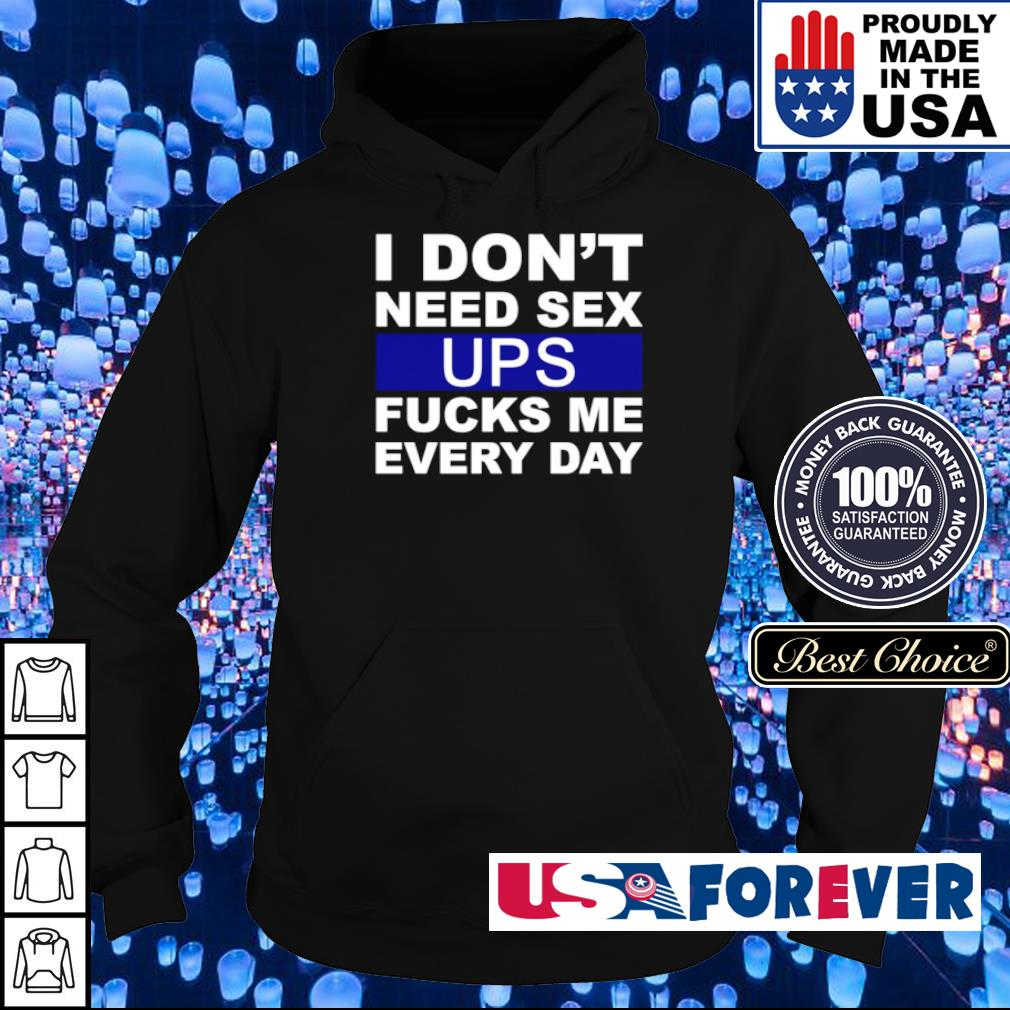 I don't need sex UPS fucks me every day s hoodie