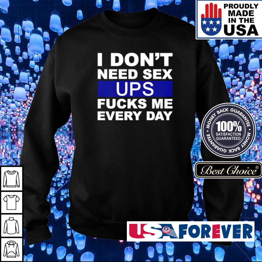 I don't need sex UPS fucks me every day s sweater