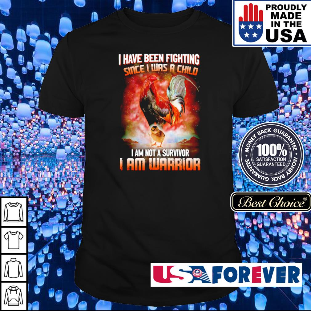 I have been fighting since I was a child I am not a survivor I am warrior shirt