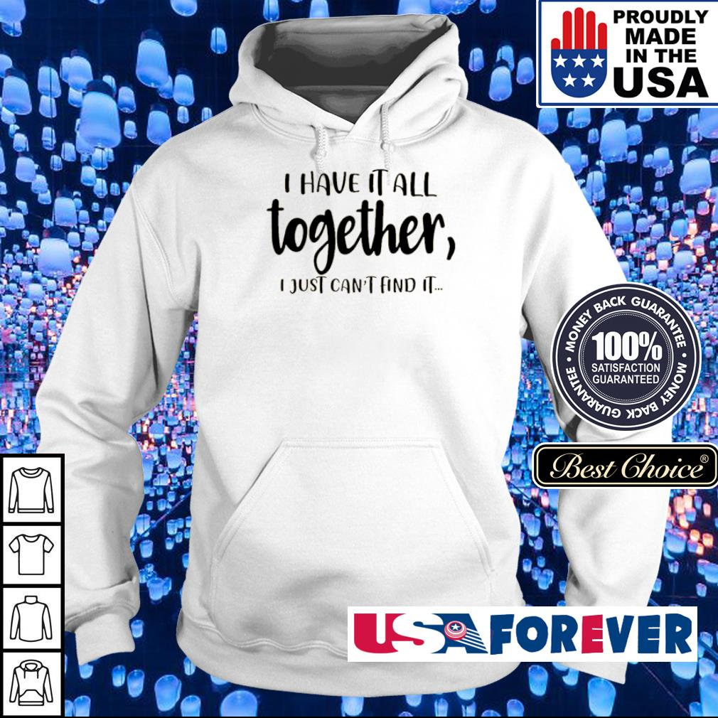 I have it all together I just can't and it s hoodie