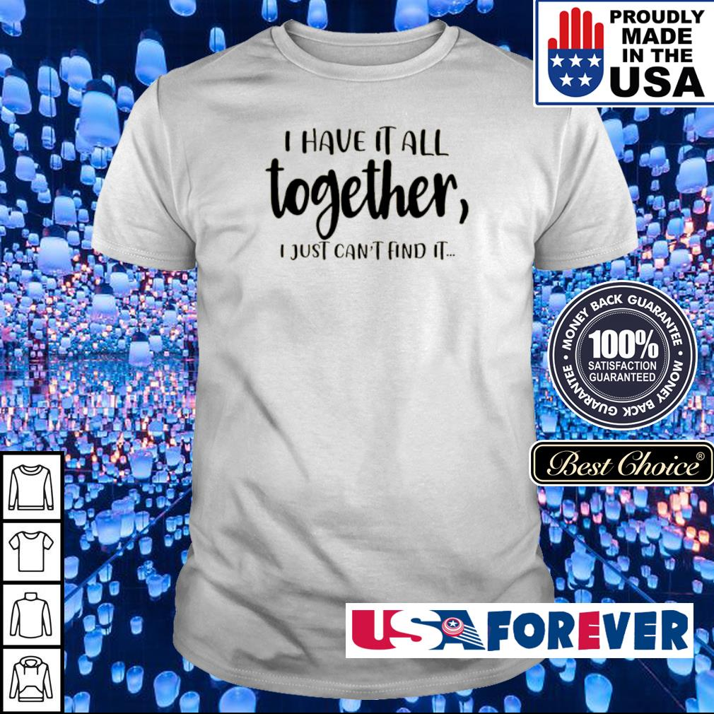 I have it all together I just can't and it shirt