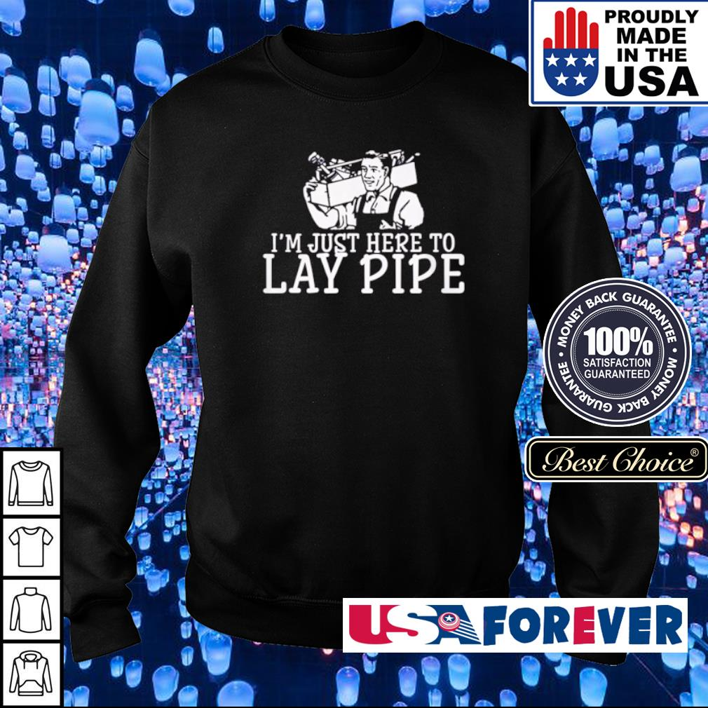 I'm just here to Lay Pipe s sweater