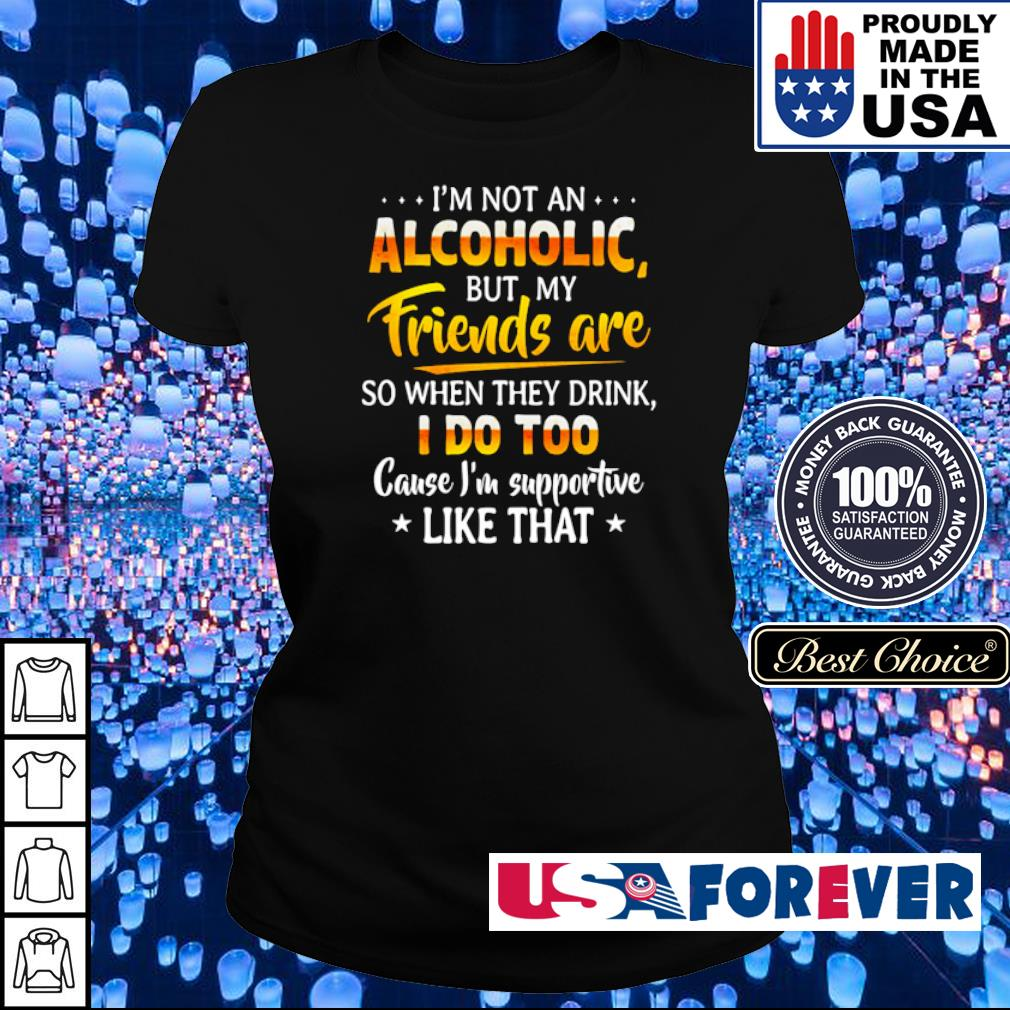 I'm not an Alcoholic but my friends are so when they drink I doo too cause I'm supportive like that s ladies