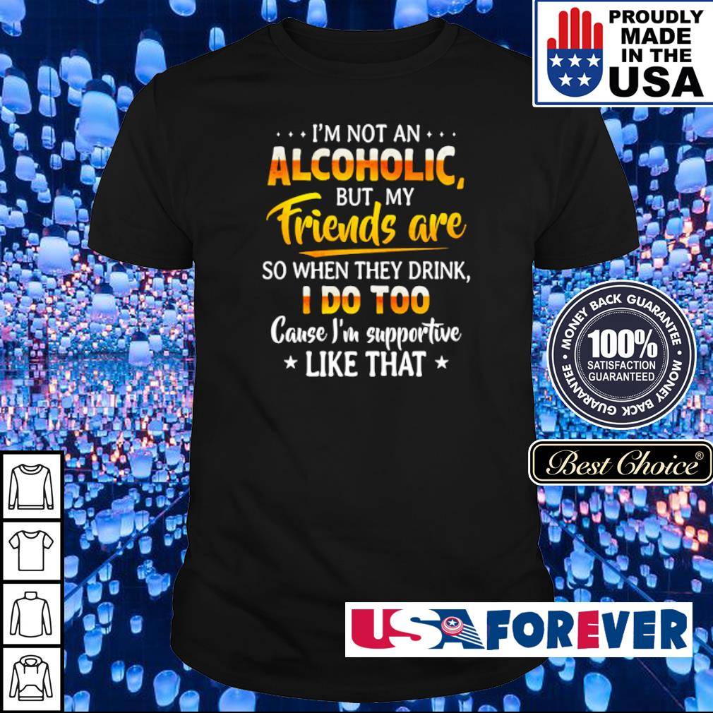 I'm not an Alcoholic but my friends are so when they drink I doo too cause I'm supportive like that shirt